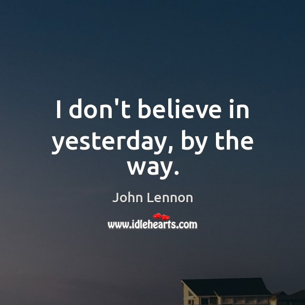 I don't believe in yesterday, by the way. Image