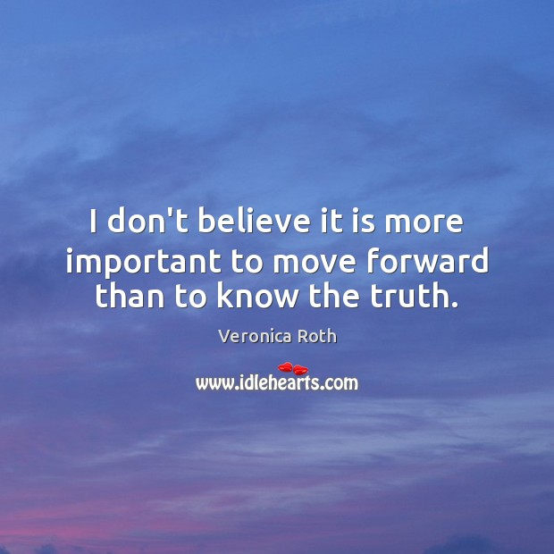 I don't believe it is more important to move forward than to know the truth. Image