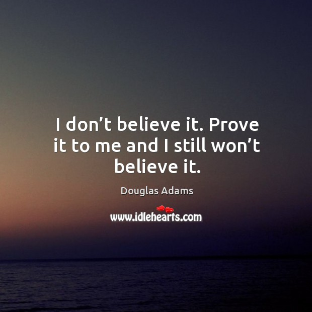 I don't believe it. Prove it to me and I still won't believe it. Image