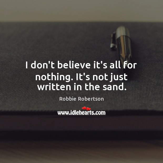 I don't believe it's all for nothing. It's not just written in the sand. Image