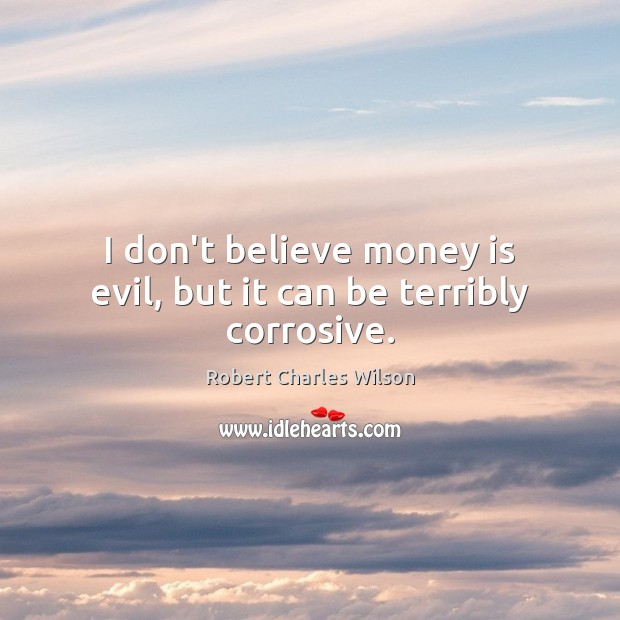 I don't believe money is evil, but it can be terribly corrosive. Robert Charles Wilson Picture Quote