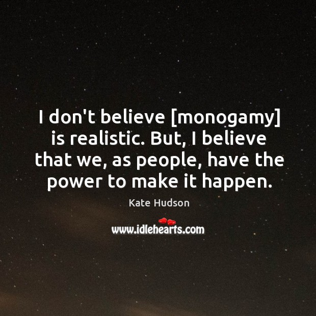 I don't believe [monogamy] is realistic. But, I believe that we, as Kate Hudson Picture Quote