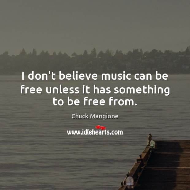 I don't believe music can be free unless it has something to be free from. Chuck Mangione Picture Quote