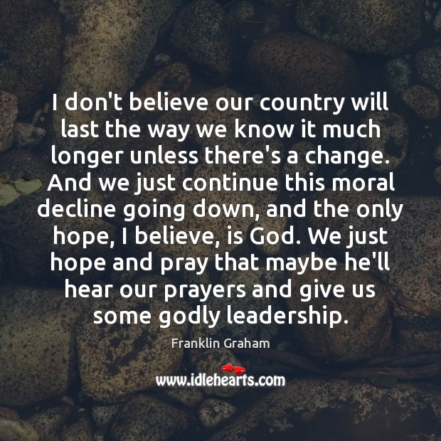 I don't believe our country will last the way we know it Franklin Graham Picture Quote