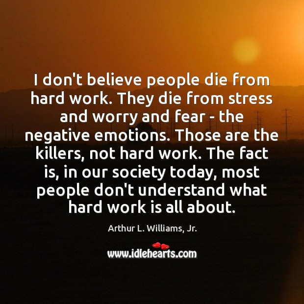 Image, I don't believe people die from hard work. They die from stress