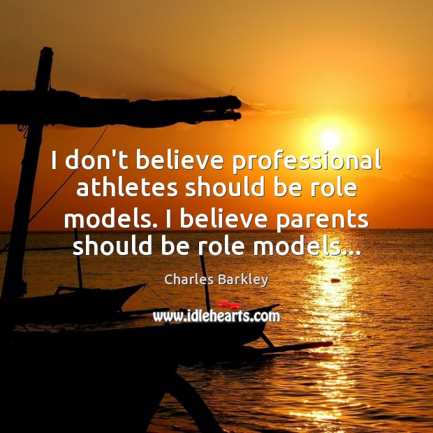 I don't believe professional athletes should be role models. I believe parents Charles Barkley Picture Quote