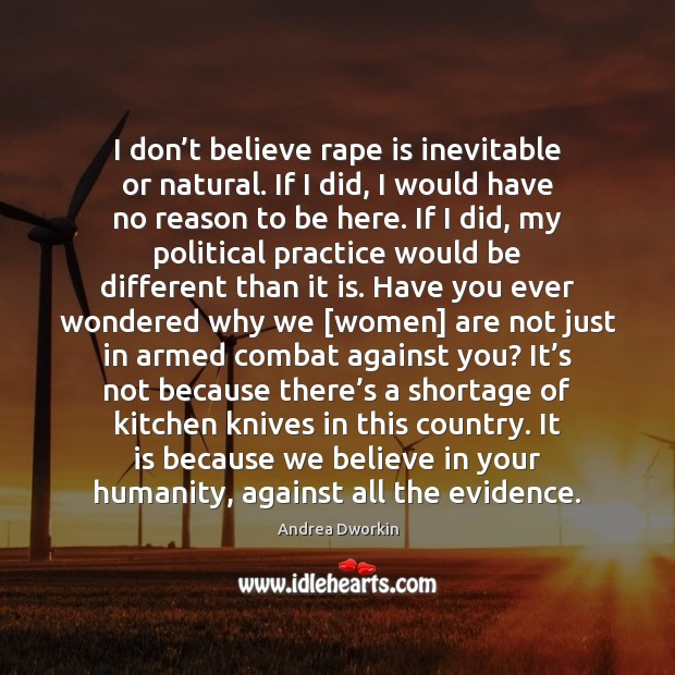 Image, I don't believe rape is inevitable or natural. If I did,