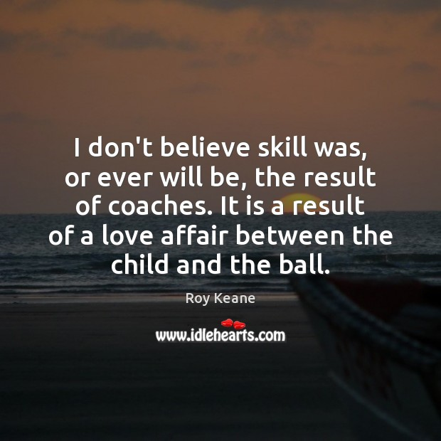 I don't believe skill was, or ever will be, the result of Roy Keane Picture Quote