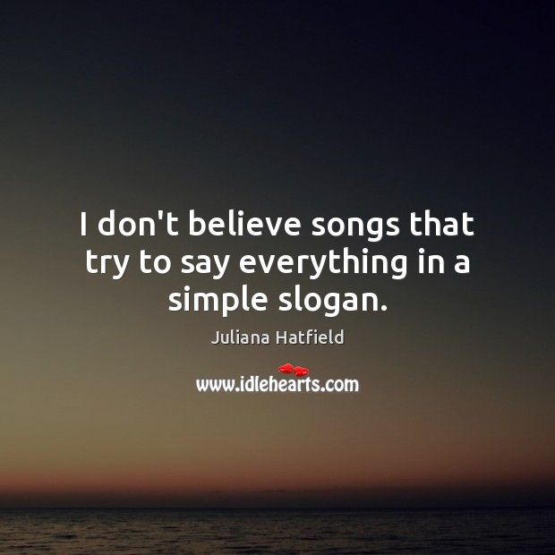 I don't believe songs that try to say everything in a simple slogan. Juliana Hatfield Picture Quote