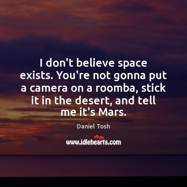 I don't believe space exists. You're not gonna put a camera on Daniel Tosh Picture Quote