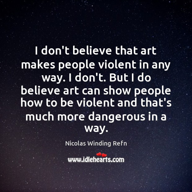 I don't believe that art makes people violent in any way. I Image