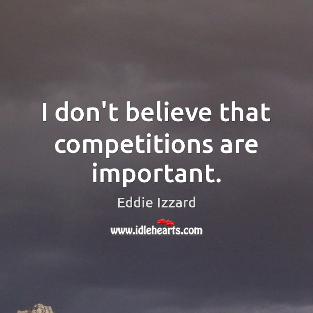 I don't believe that competitions are important. Image