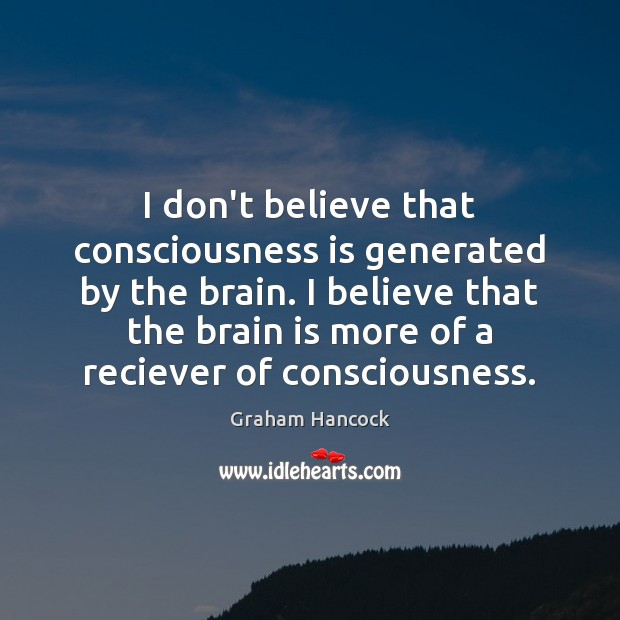 I don't believe that consciousness is generated by the brain. I believe Image
