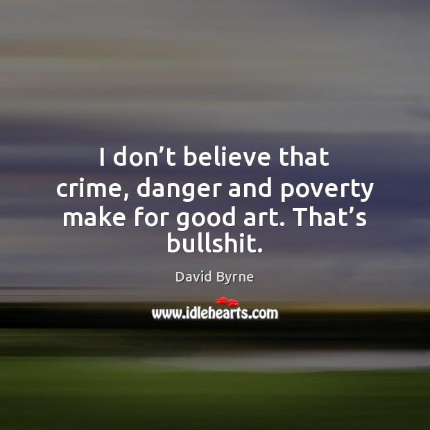 Image, I don't believe that crime, danger and poverty make for good art. That's bullshit.
