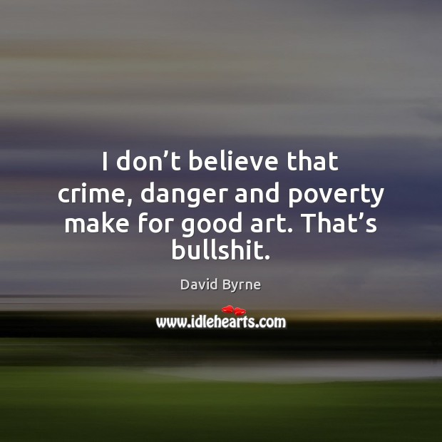 I don't believe that crime, danger and poverty make for good art. That's bullshit. David Byrne Picture Quote