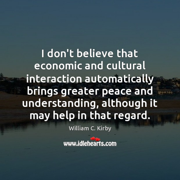 Image, I don't believe that economic and cultural interaction automatically brings greater peace