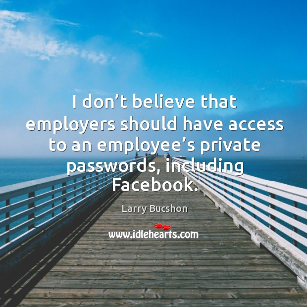 I don't believe that employers should have access to an employee's private passwords, including facebook. Image