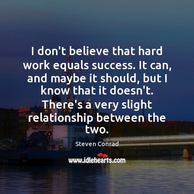 I don't believe that hard work equals success. It can, and maybe Steven Conrad Picture Quote