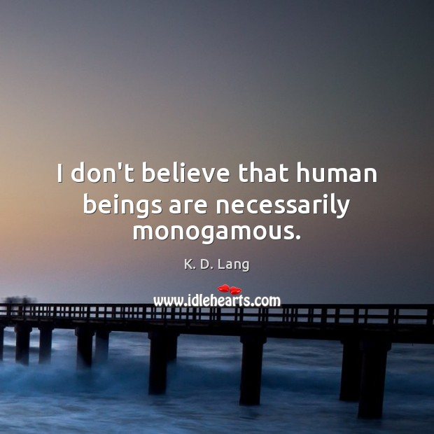 I don't believe that human beings are necessarily monogamous. Image