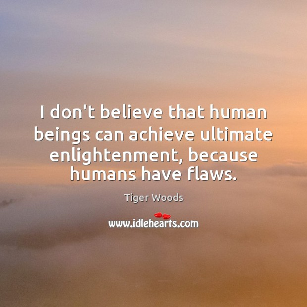 I don't believe that human beings can achieve ultimate enlightenment, because humans Tiger Woods Picture Quote
