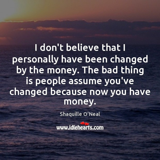I don't believe that I personally have been changed by the money. Shaquille O'Neal Picture Quote