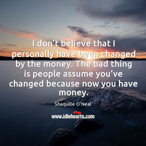I don't believe that I personally have been changed by the money. Image