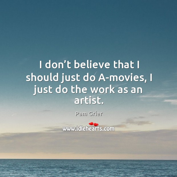 I don't believe that I should just do a-movies, I just do the work as an artist. Pam Grier Picture Quote