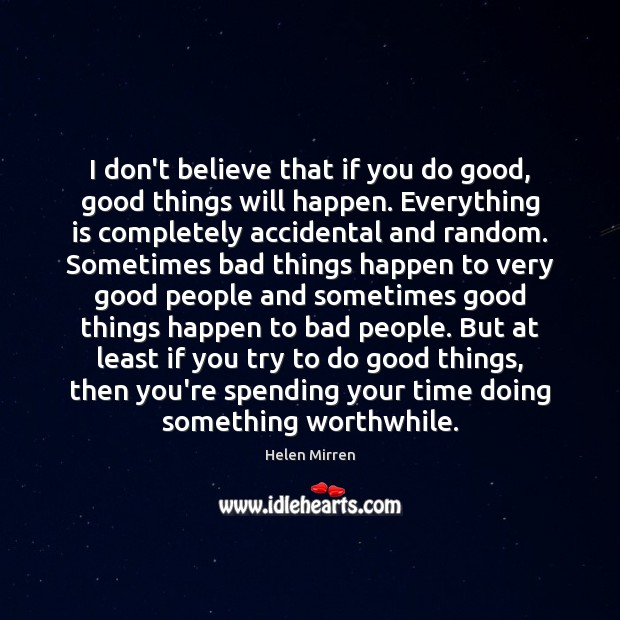 I don't believe that if you do good, good things will happen. Image