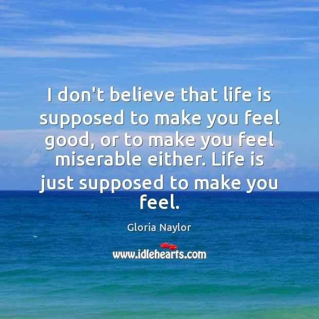 I don't believe that life is supposed to make you feel good, Gloria Naylor Picture Quote
