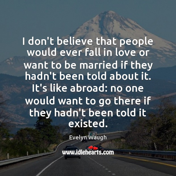 I don't believe that people would ever fall in love or want Evelyn Waugh Picture Quote