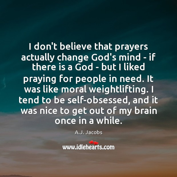Image, I don't believe that prayers actually change God's mind – if there
