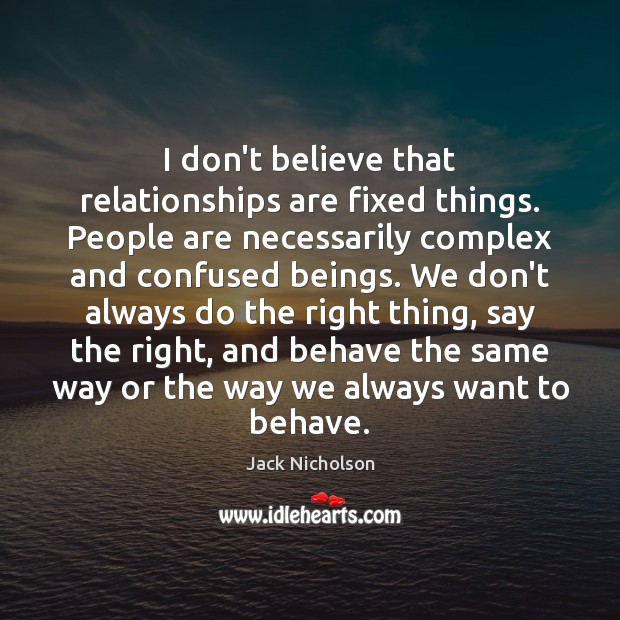 I don't believe that relationships are fixed things. People are necessarily complex Image