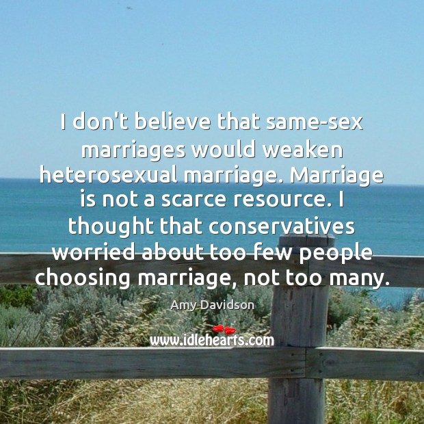 Image, I don't believe that same-sex marriages would weaken heterosexual marriage. Marriage is