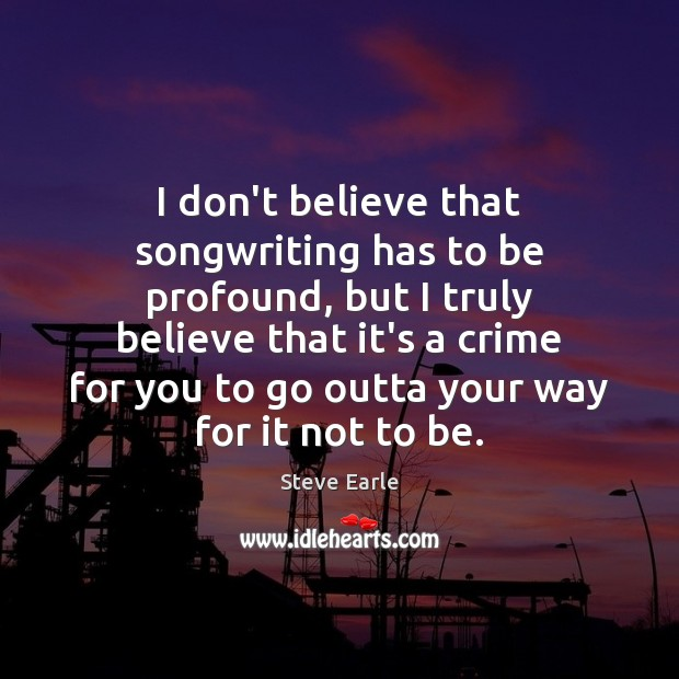I don't believe that songwriting has to be profound, but I truly Steve Earle Picture Quote
