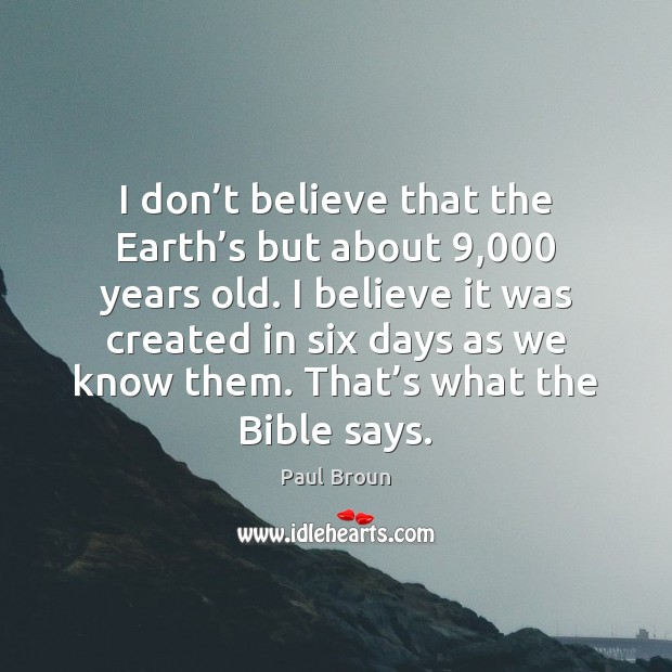 I don't believe that the Earth's but about 9,000 years old. Paul Broun Picture Quote