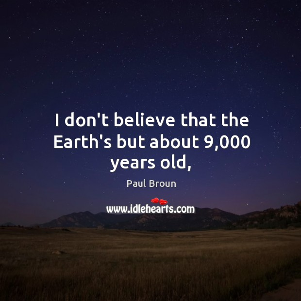 I don't believe that the Earth's but about 9,000 years old, Paul Broun Picture Quote