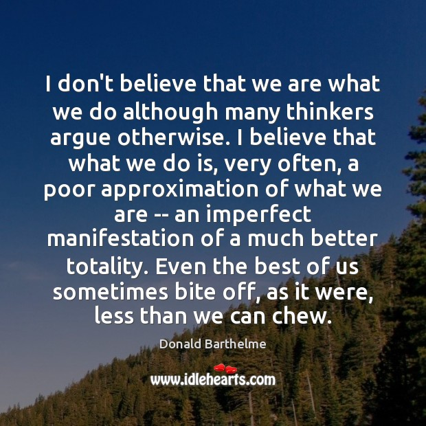 I don't believe that we are what we do although many thinkers Donald Barthelme Picture Quote