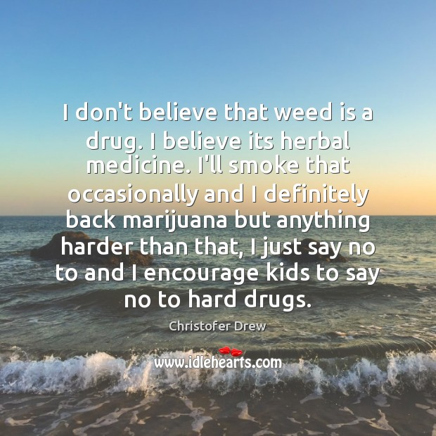 I don't believe that weed is a drug. I believe its herbal Image