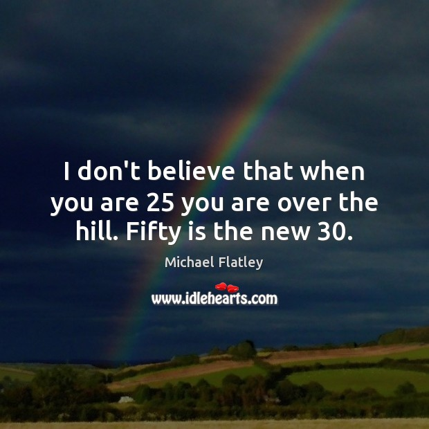I don't believe that when you are 25 you are over the hill. Fifty is the new 30. Michael Flatley Picture Quote