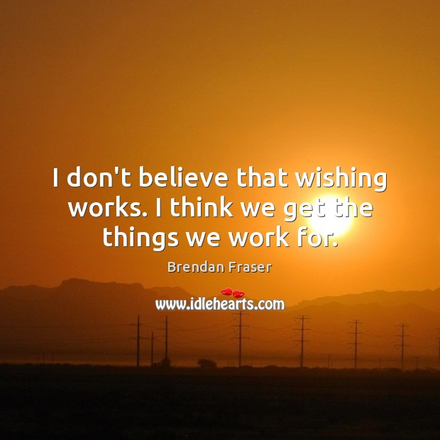 I don't believe that wishing works. I think we get the things we work for. Image