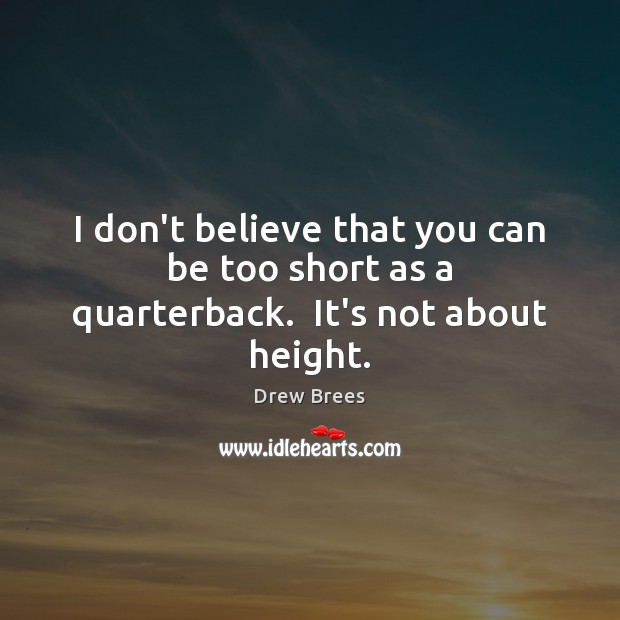 I don't believe that you can be too short as a quarterback.  It's not about height. Image