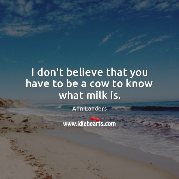 I don't believe that you have to be a cow to know what milk is. Ann Landers Picture Quote