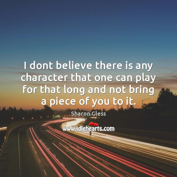 Sharon Gless Picture Quote image saying: I dont believe there is any character that one can play for