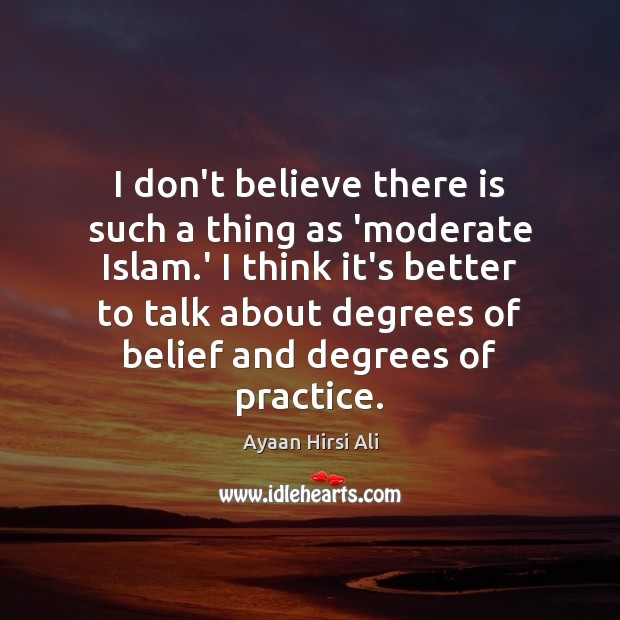I don't believe there is such a thing as 'moderate Islam.' Ayaan Hirsi Ali Picture Quote