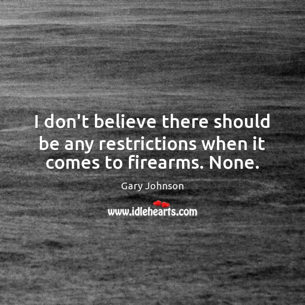 I don't believe there should be any restrictions when it comes to firearms. None. Gary Johnson Picture Quote