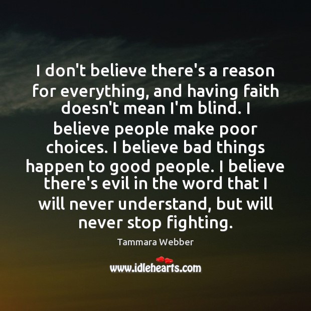 I don't believe there's a reason for everything, and having faith doesn't Tammara Webber Picture Quote