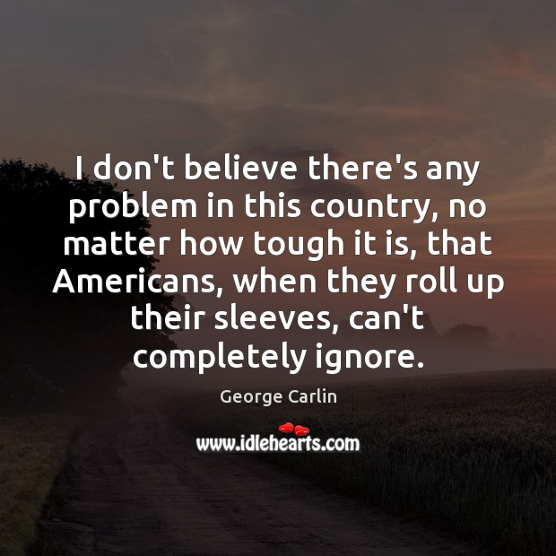 I don't believe there's any problem in this country, no matter how George Carlin Picture Quote