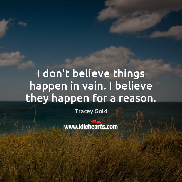 I don't believe things happen in vain. I believe they happen for a reason. Tracey Gold Picture Quote