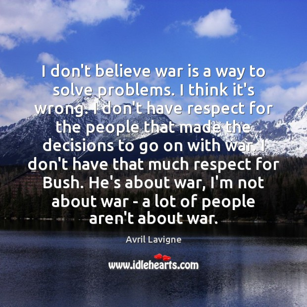 I don't believe war is a way to solve problems. I think Avril Lavigne Picture Quote