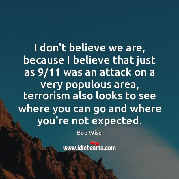 I don't believe we are, because I believe that just as 9/11 was Image